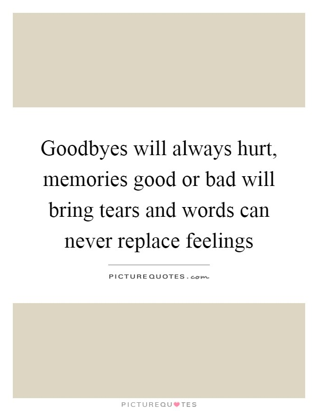 Goodbyes will always hurt, memories good or bad will bring tears and words can never replace feelings Picture Quote #1