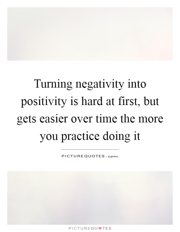 Turning negativity into positivity is hard at first, but gets easier over time the more you practice doing it Picture Quote #1