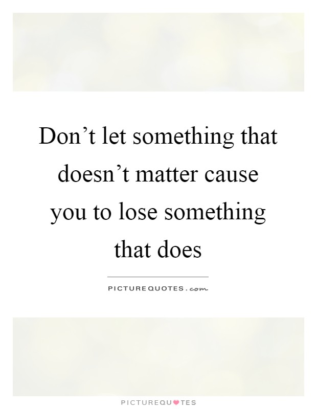 Don't let something that doesn't matter cause you to lose something that does Picture Quote #1