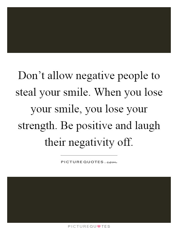 Don't allow negative people to steal your smile. When you lose your smile, you lose your strength. Be positive and laugh their negativity off Picture Quote #1