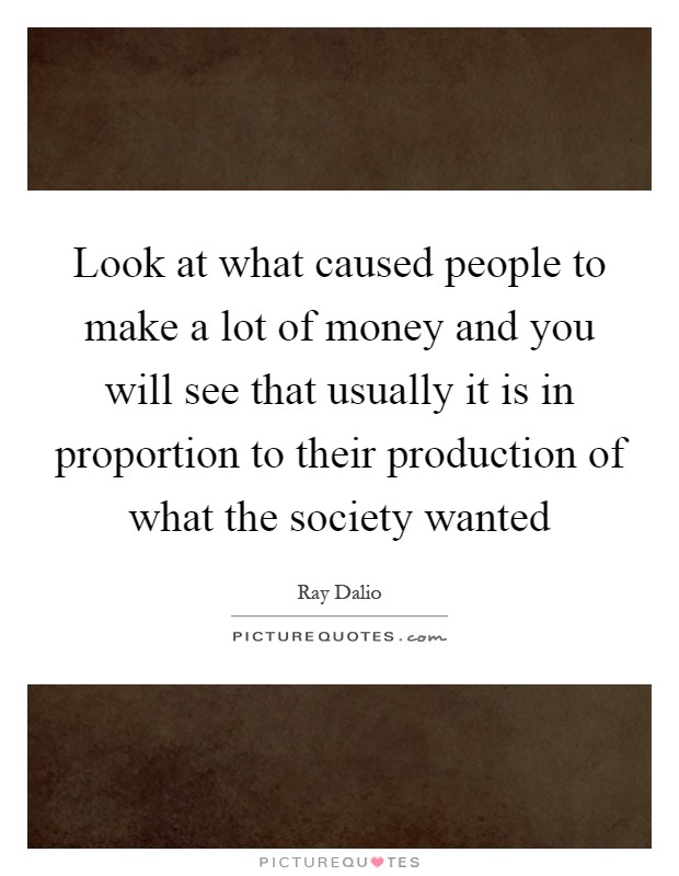 Look at what caused people to make a lot of money and you will see that usually it is in proportion to their production of what the society wanted Picture Quote #1