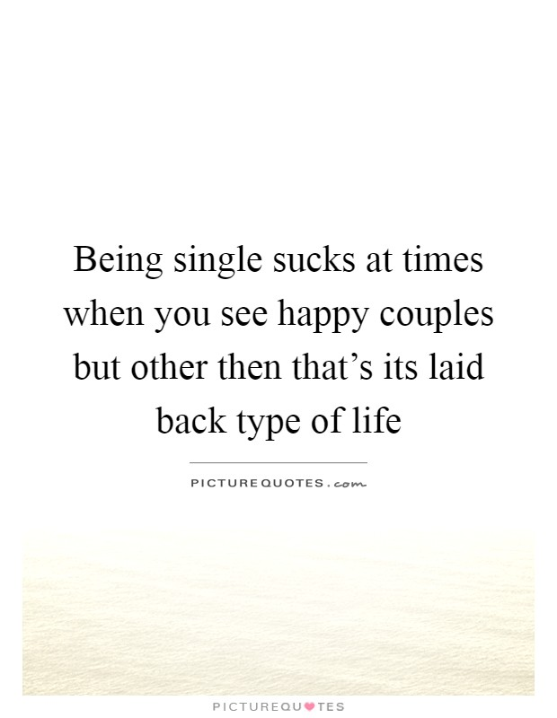 Being single sucks at times when you see happy couples but other then that's its laid back type of life Picture Quote #1