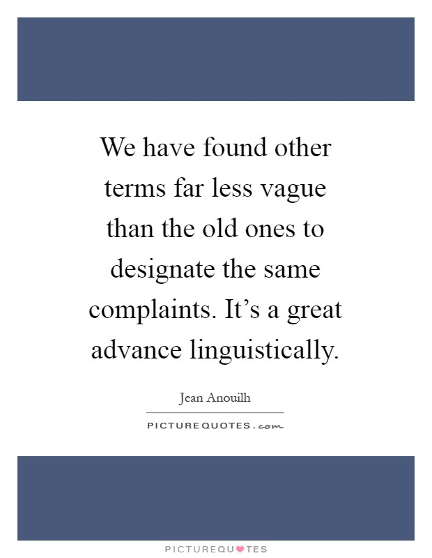 We have found other terms far less vague than the old ones to designate the same complaints. It's a great advance linguistically Picture Quote #1