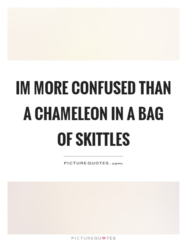 Im more confused than a chameleon in a bag of skittles Picture Quote #1