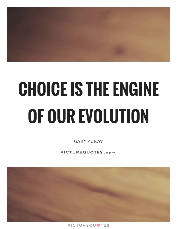 Choice is the engine of our evolution Picture Quote #1