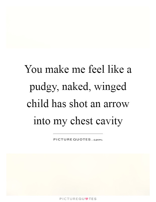 You make me feel like a pudgy, naked, winged child has shot an arrow into my chest cavity Picture Quote #1