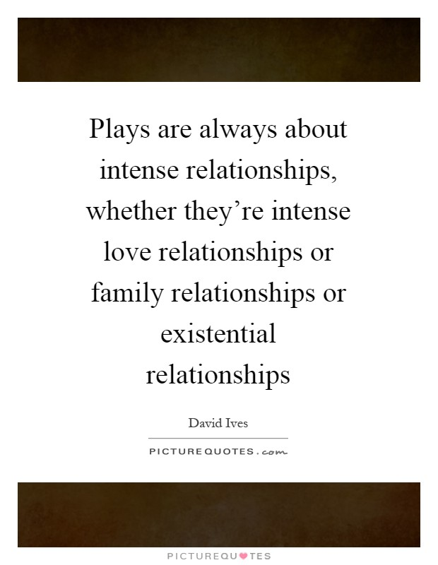 Plays are always about intense relationships, whether they're intense love relationships or family relationships or existential relationships Picture Quote #1