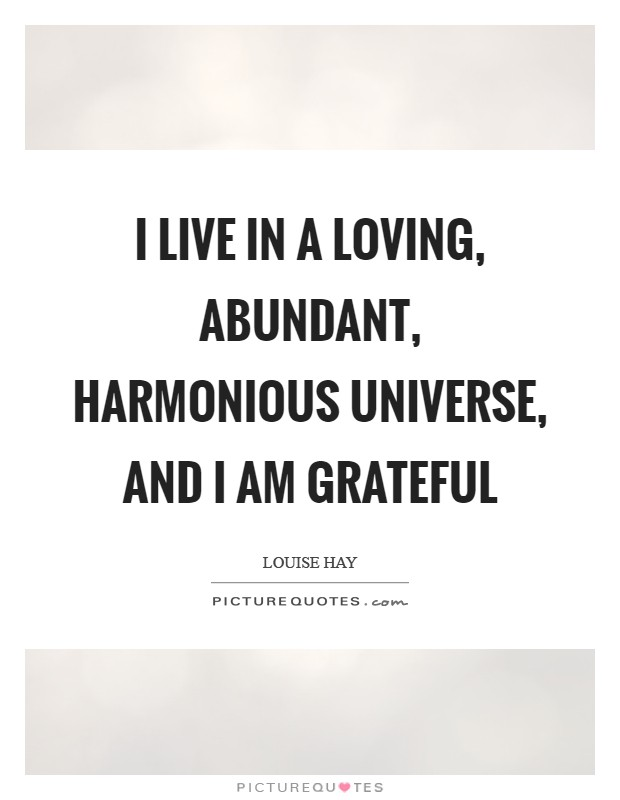 I live in a loving, abundant, harmonious universe, and I am grateful Picture Quote #1