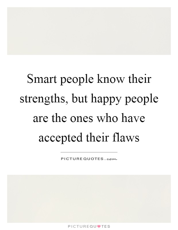 Smart people know their strengths, but happy people are the ones who have accepted their flaws Picture Quote #1