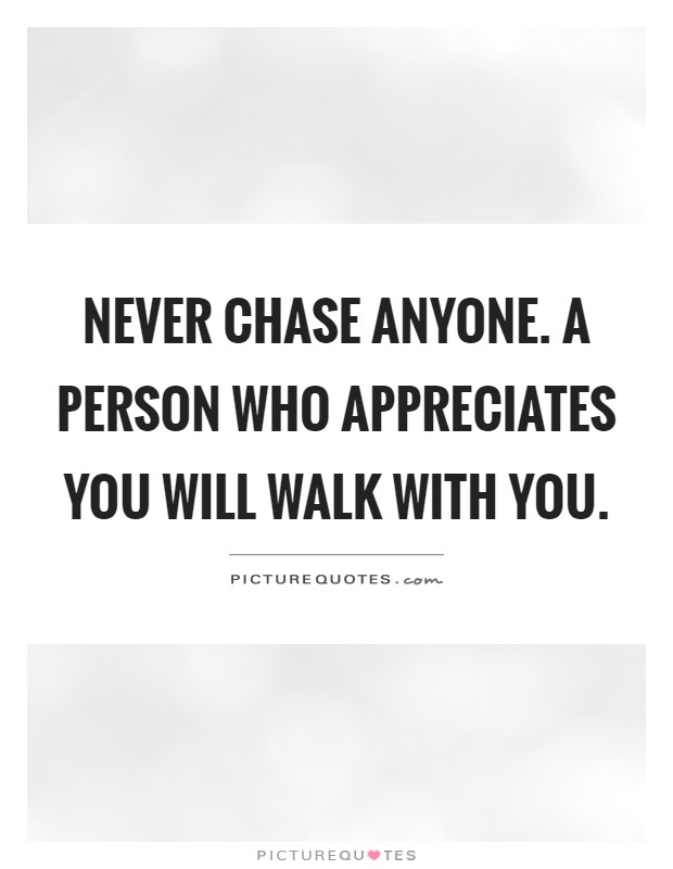 Never chase anyone. A person who appreciates you will walk with you Picture Quote #1