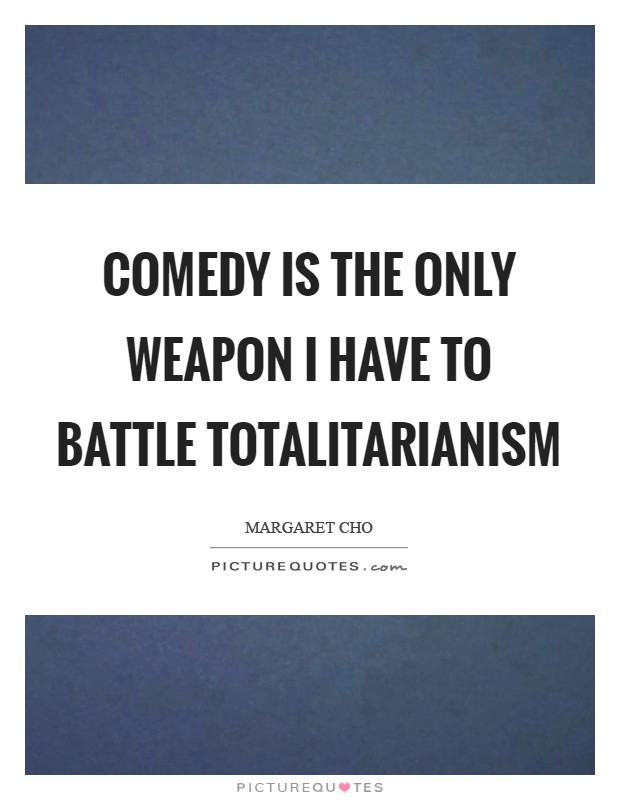 Comedy is the only weapon I have to battle totalitarianism Picture Quote #1