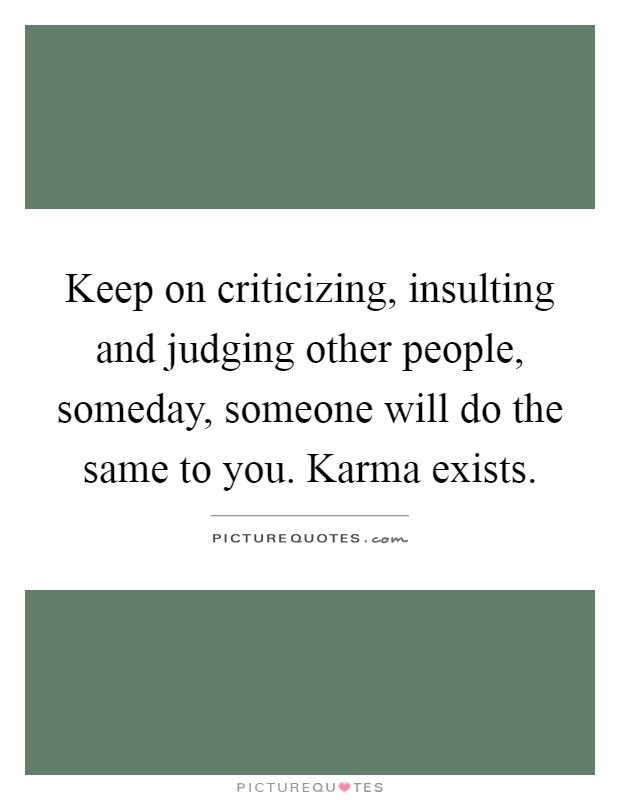 Keep on criticizing, insulting and judging other people, someday, someone will do the same to you. Karma exists Picture Quote #1
