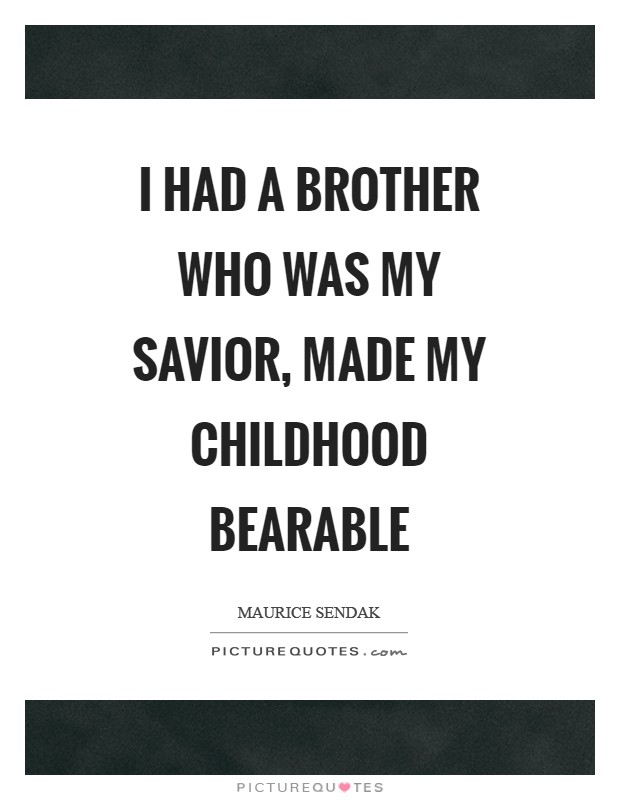 I had a brother who was my savior, made my childhood bearable Picture Quote #1