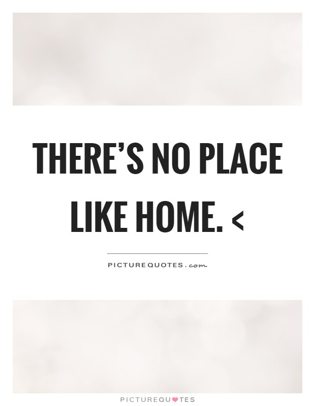 There's no place like home. < Picture Quote #1