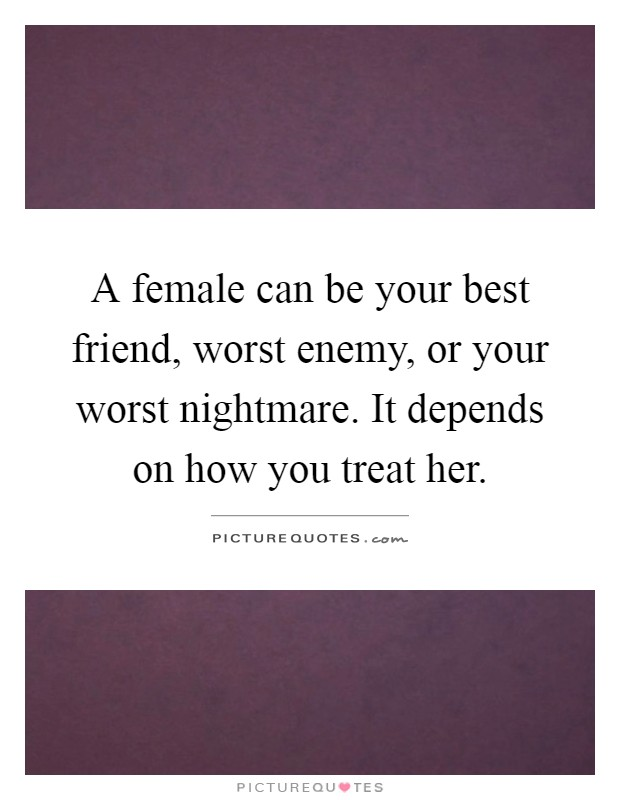 A female can be your best friend, worst enemy, or your worst nightmare. It depends on how you treat her Picture Quote #1
