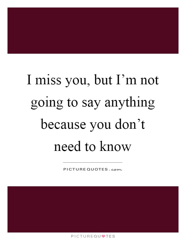 I miss you, but I'm not going to say anything because you don't need to know Picture Quote #1