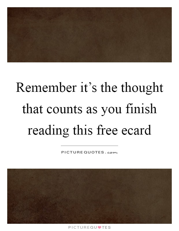 Remember it's the thought that counts as you finish reading this free ecard Picture Quote #1