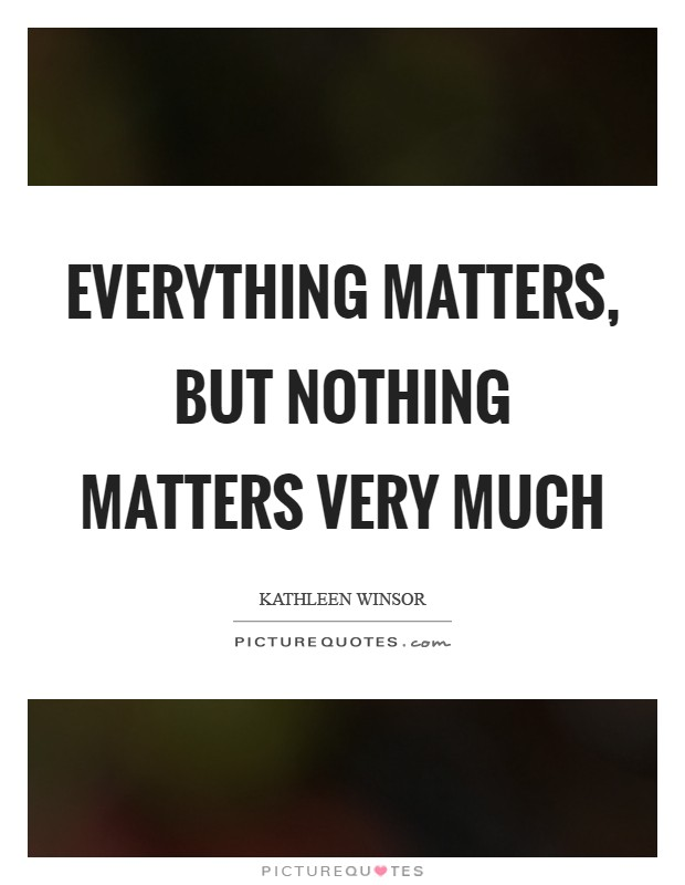 Everything matters, but nothing matters very much Picture Quote #1