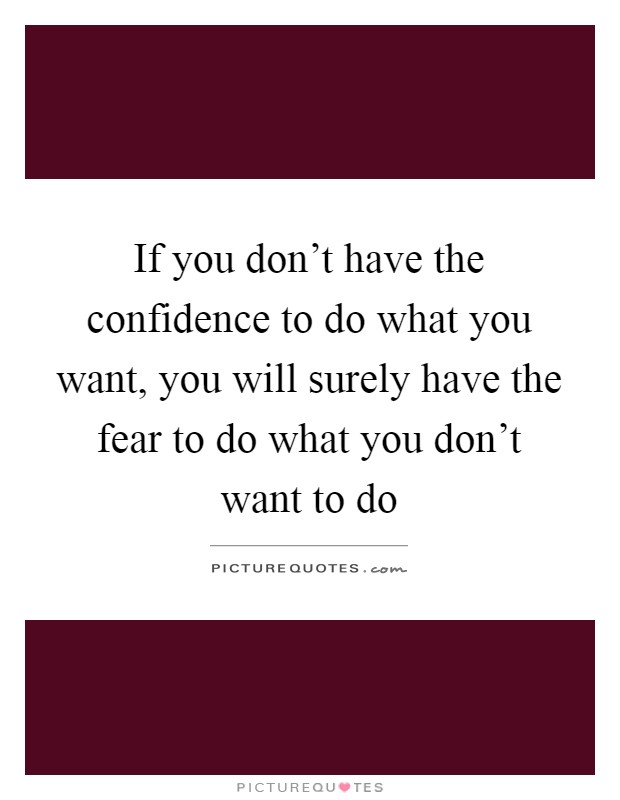 If you don't have the confidence to do what you want, you will surely have the fear to do what you don't want to do Picture Quote #1