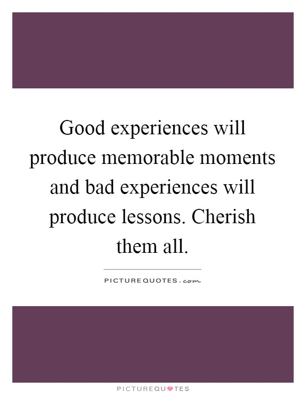 Good experiences will produce memorable moments and bad experiences will produce lessons. Cherish them all Picture Quote #1
