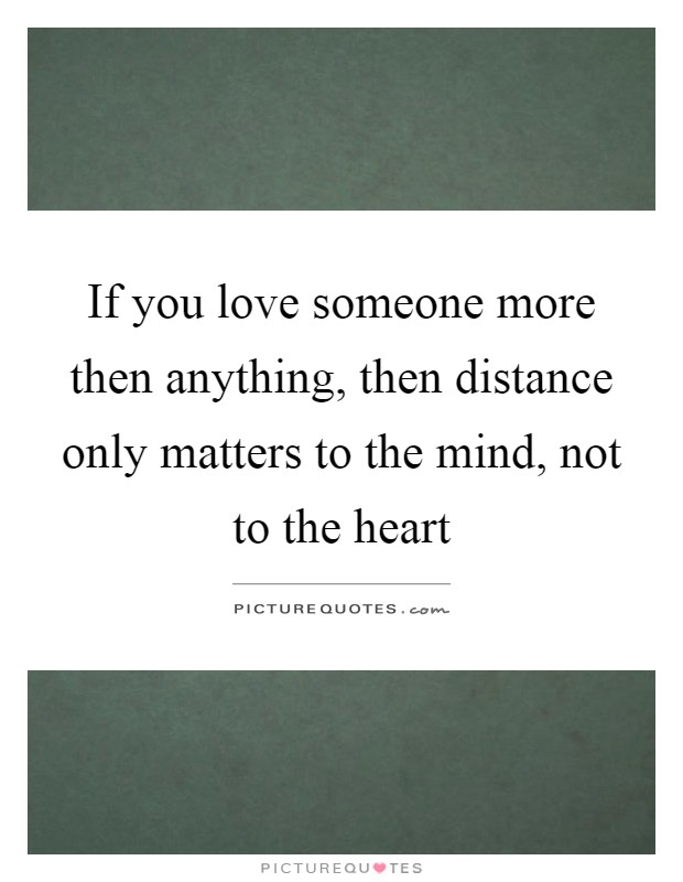 If you love someone more then anything, then distance only matters to the mind, not to the heart Picture Quote #1