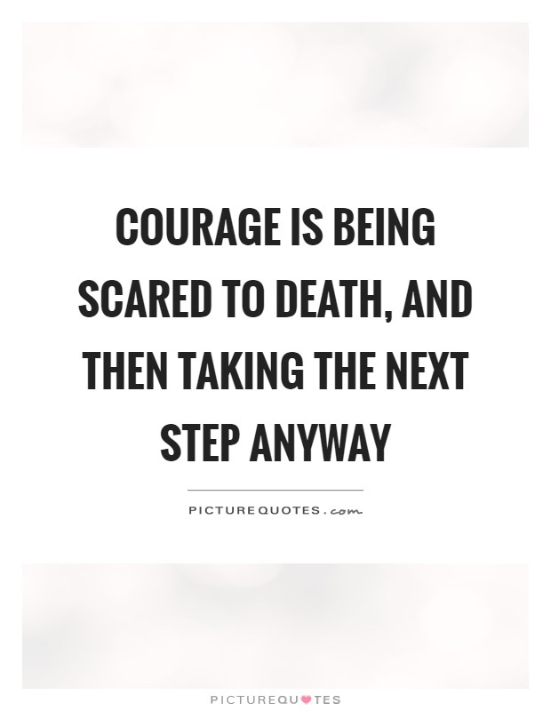 Courage is being scared to death, and then taking the next step anyway Picture Quote #1