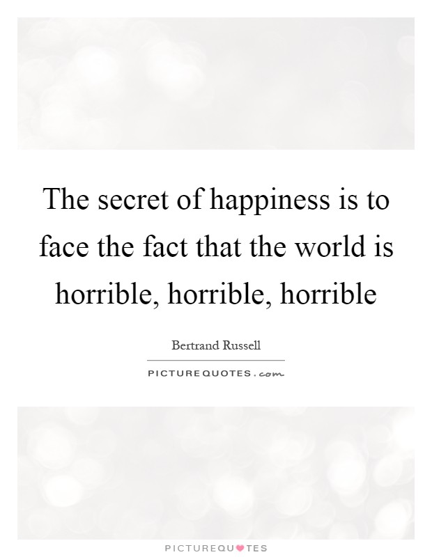 The secret of happiness is to face the fact that the world is horrible, horrible, horrible Picture Quote #1