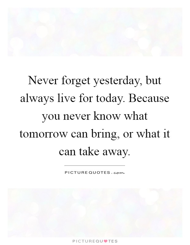 Live For Today Quotes Amazing Never Forget Yesterday But Always Live For Todaybecause You