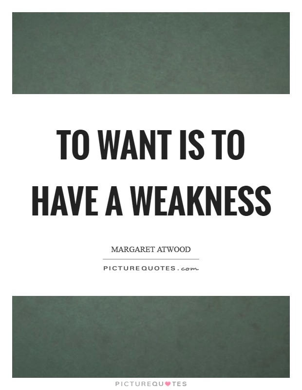 To want is to have a weakness Picture Quote #1