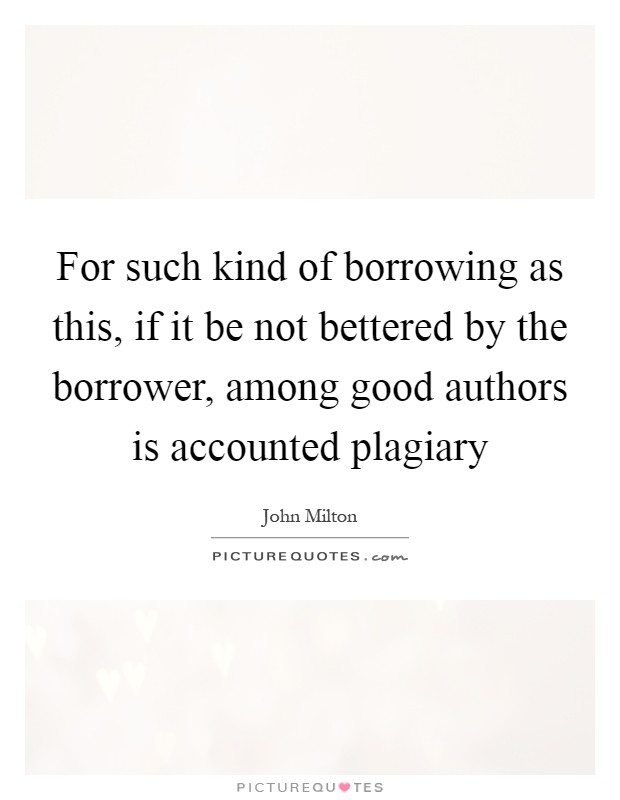 For such kind of borrowing as this, if it be not bettered by the borrower, among good authors is accounted plagiary Picture Quote #1