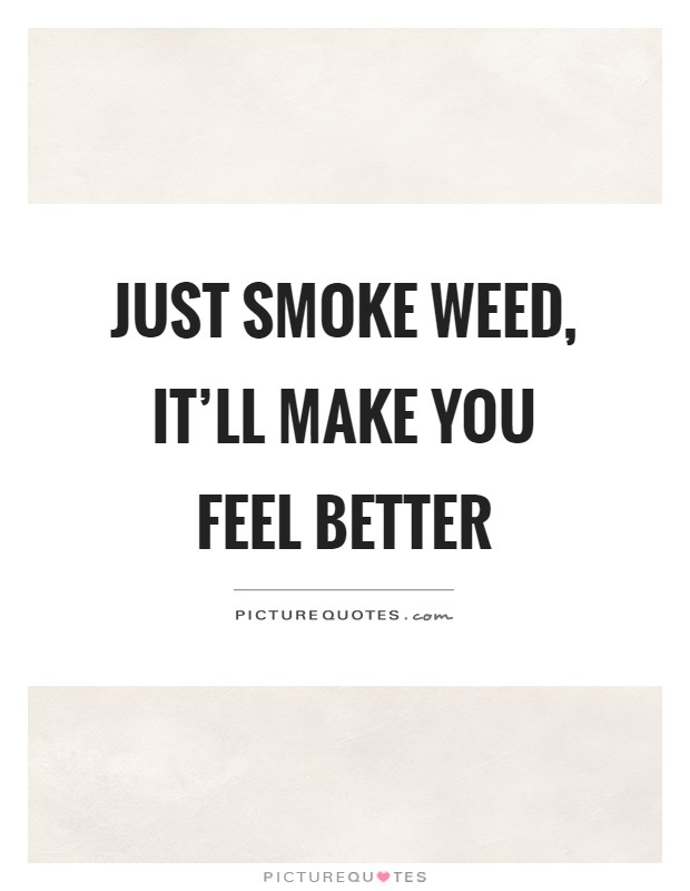 Just smoke weed, it'll make you feel better Picture Quote #1
