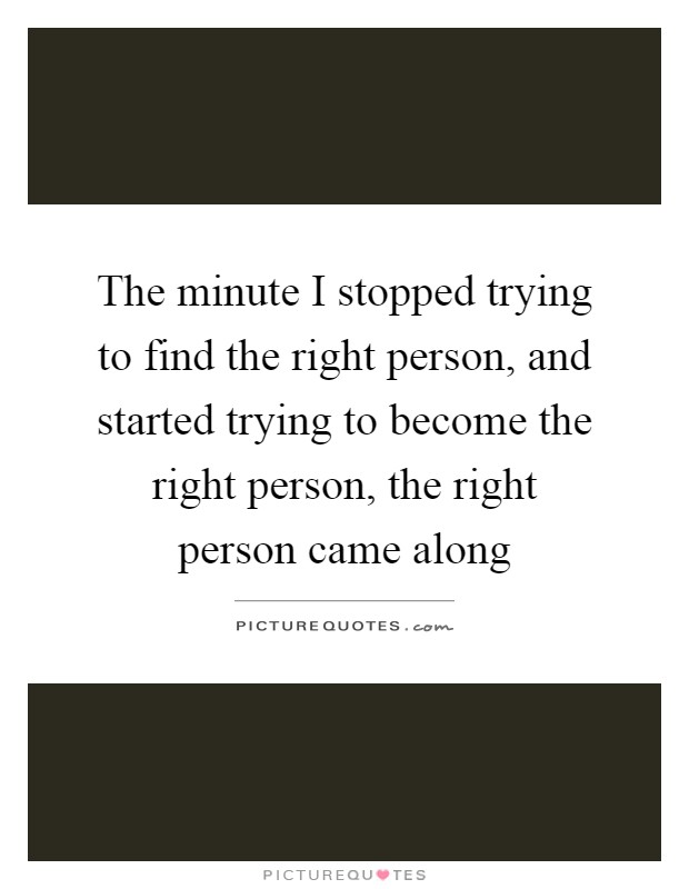 The minute I stopped trying to find the right person, and started trying to become the right person, the right person came along Picture Quote #1
