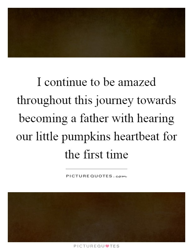 I continue to be amazed throughout this journey towards becoming a father with hearing our little pumpkins heartbeat for the first time Picture Quote #1