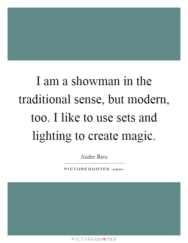 I am a showman in the traditional sense, but modern, too. I like to use sets and lighting to create magic Picture Quote #1