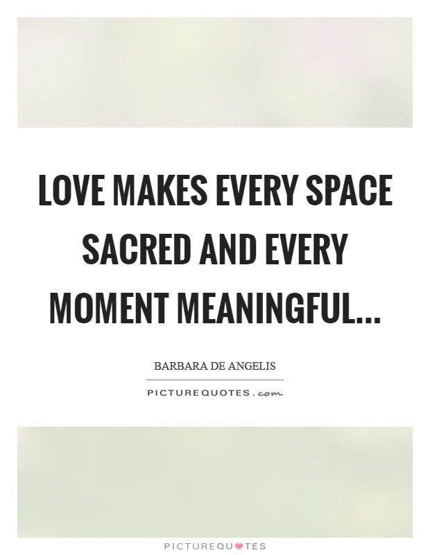 Love makes every space sacred and every moment meaningful Picture Quote #1