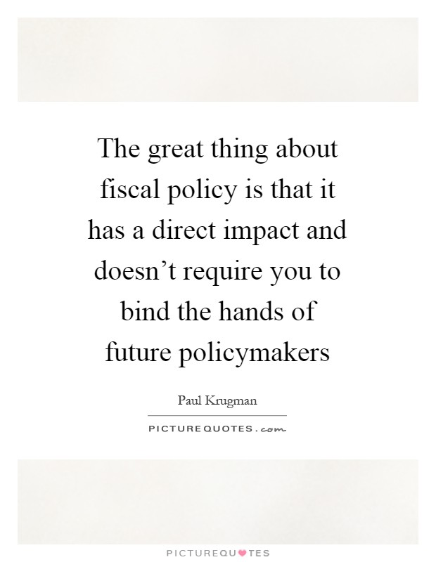The great thing about fiscal policy is that it has a direct impact and doesn't require you to bind the hands of future policymakers Picture Quote #1