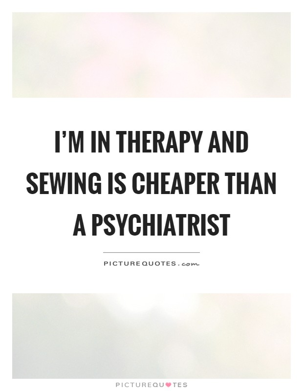 I'm in therapy and sewing is cheaper than a psychiatrist Picture Quote #1
