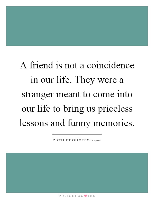 A friend is not a coincidence in our life. They were a stranger meant to come into our life to bring us priceless lessons and funny memories Picture Quote #1