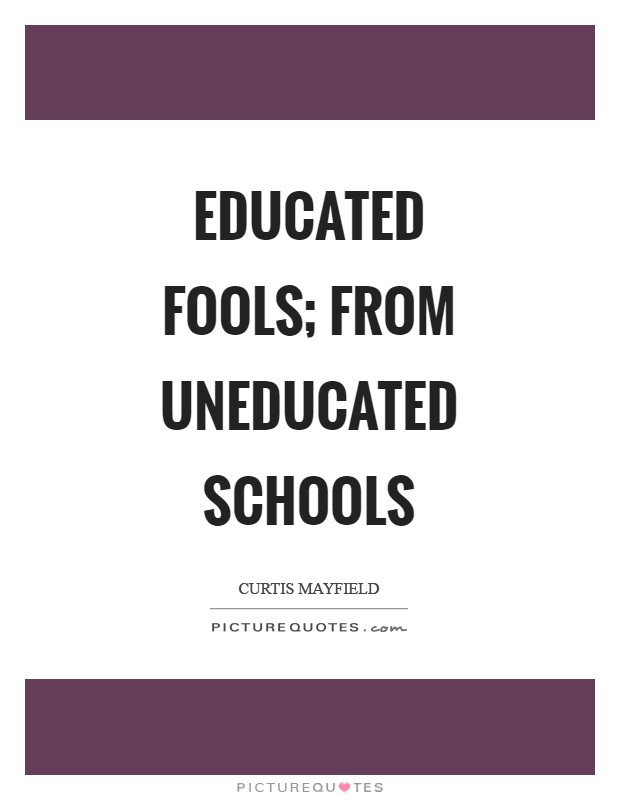 Educated fools; from uneducated schools Picture Quote #1