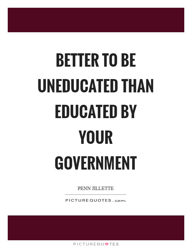 Better to be uneducated than educated by your government Picture Quote #1