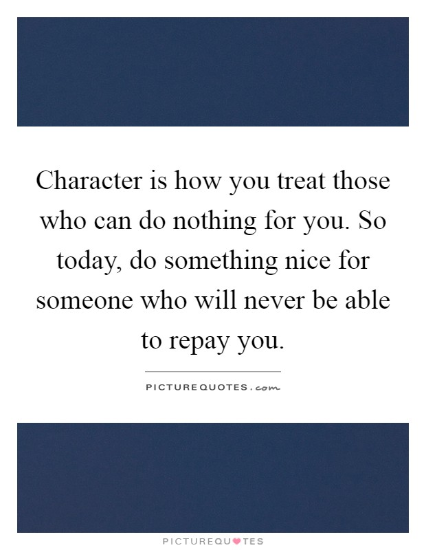 Character is how you treat those who can do nothing for you. So today, do something nice for someone who will never be able to repay you Picture Quote #1