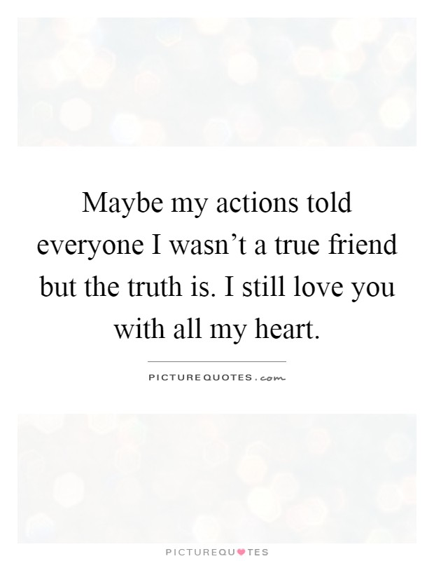 Maybe my actions told everyone I wasn't a true friend but the truth is. I still love you with all my heart Picture Quote #1