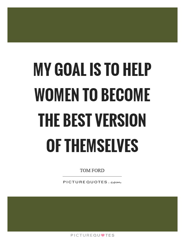 My goal is to help women to become the best version of themselves Picture Quote #1