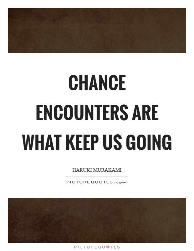 Chance encounters are what keep us going Picture Quote #1