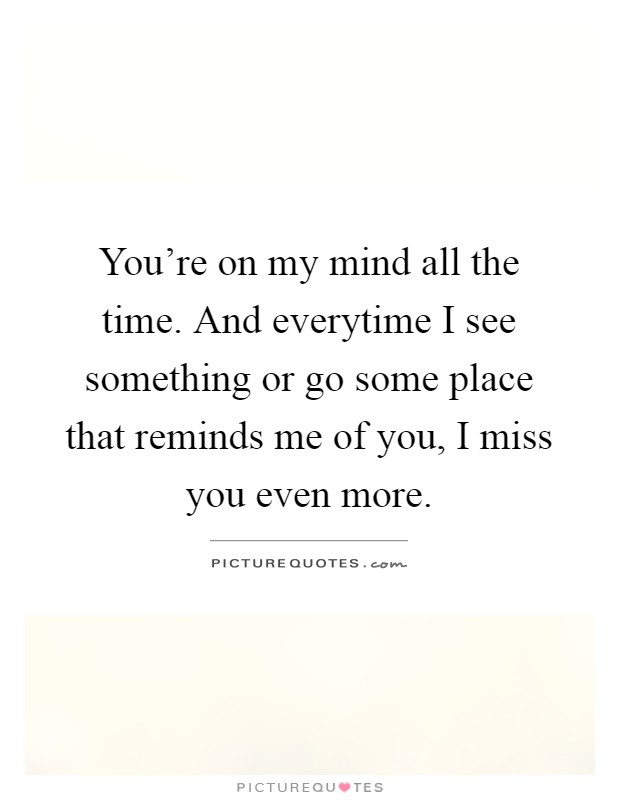 You're on my mind all the time. And everytime I see something or go some place that reminds me of you, I miss you even more Picture Quote #1