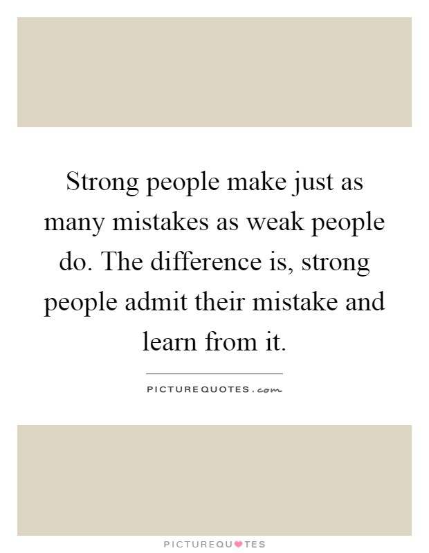 Strong people make just as many mistakes as weak people do. The difference is, strong people admit their mistake and learn from it Picture Quote #1