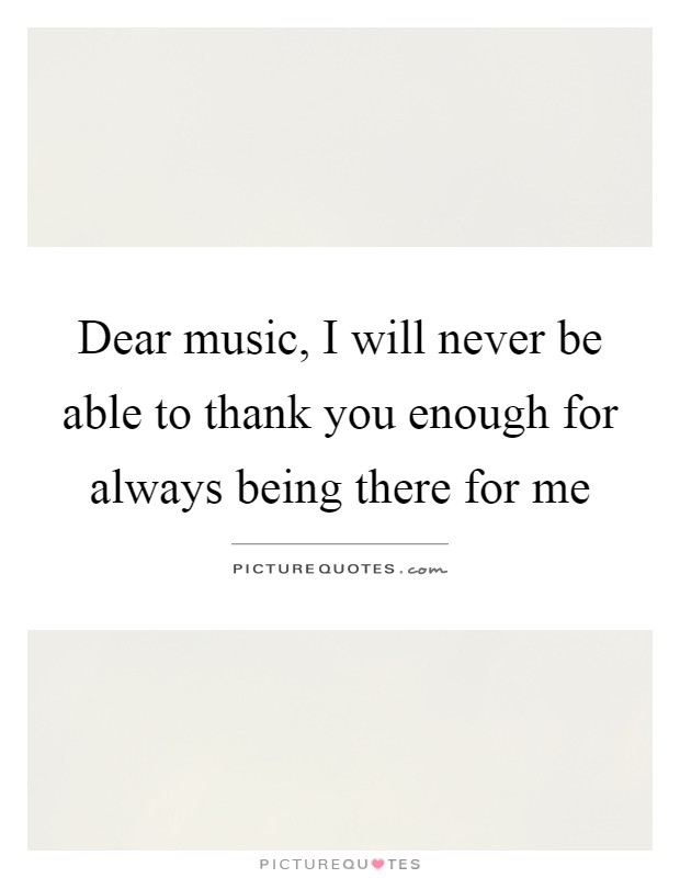 Dear music, I will never be able to thank you enough for always being there for me Picture Quote #1