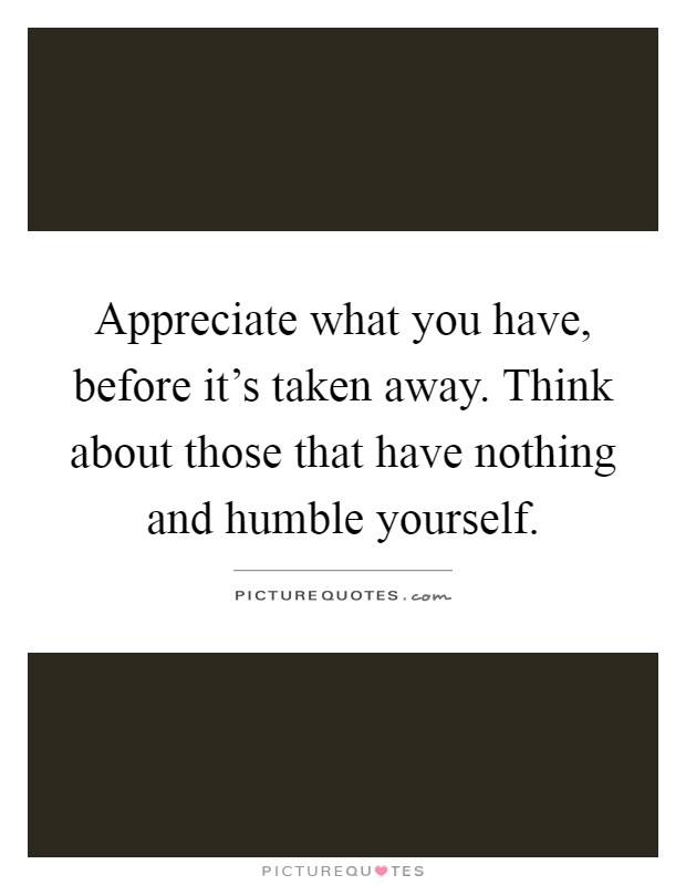 Appreciate what you have, before it's taken away. Think about those that have nothing and humble yourself Picture Quote #1