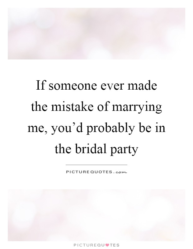 If someone ever made the mistake of marrying me, you'd probably be in the bridal party Picture Quote #1