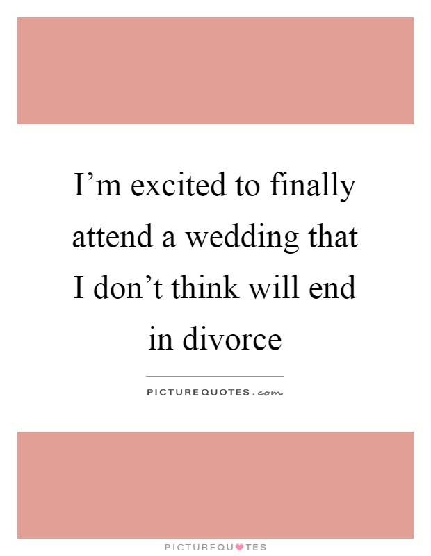 I'm excited to finally attend a wedding that I don't think will end in divorce Picture Quote #1